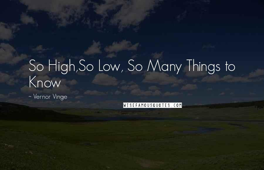Vernor Vinge quotes: So High,So Low, So Many Things to Know
