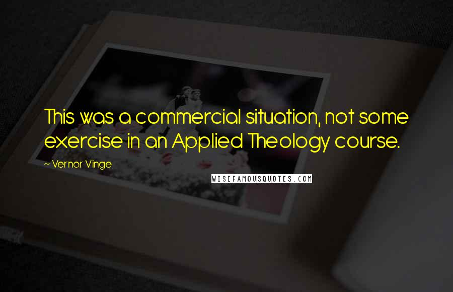 Vernor Vinge quotes: This was a commercial situation, not some exercise in an Applied Theology course.
