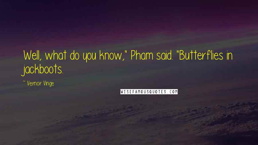"""Vernor Vinge quotes: Well, what do you know,"""" Pham said. """"Butterflies in jackboots."""