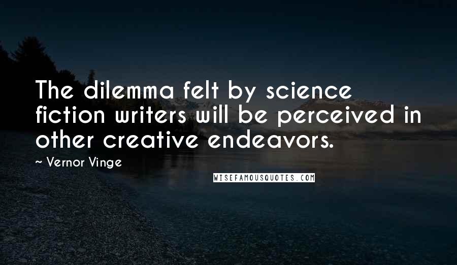 Vernor Vinge quotes: The dilemma felt by science fiction writers will be perceived in other creative endeavors.