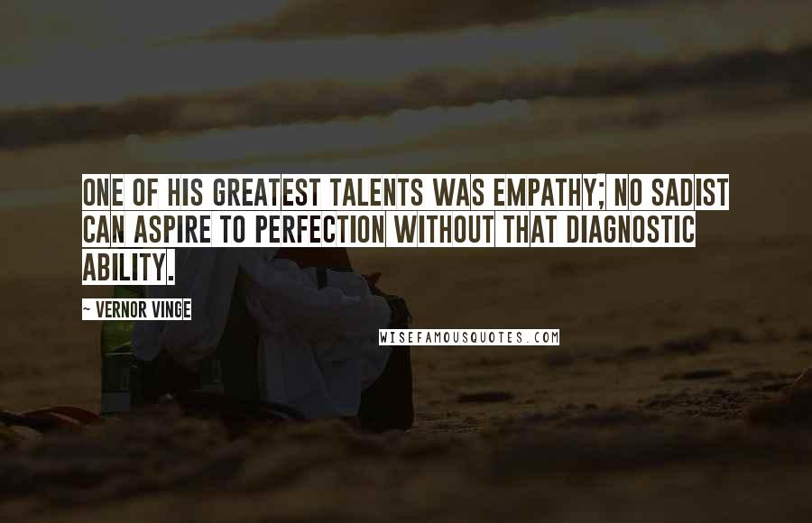 Vernor Vinge quotes: One of his greatest talents was empathy; no sadist can aspire to perfection without that diagnostic ability.