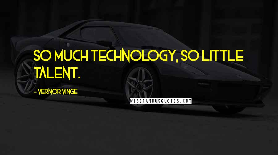 Vernor Vinge quotes: So much technology, so little talent.