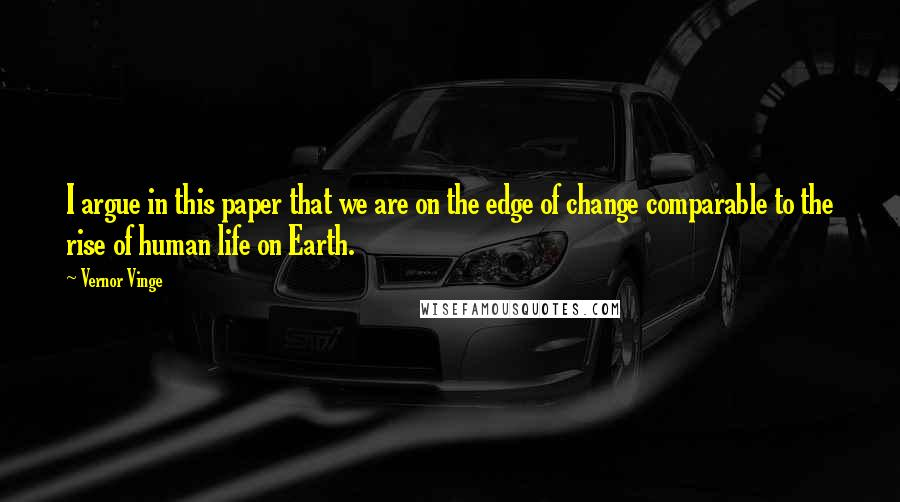 Vernor Vinge quotes: I argue in this paper that we are on the edge of change comparable to the rise of human life on Earth.