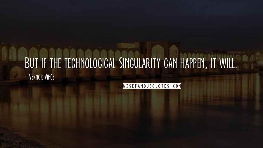 Vernor Vinge quotes: But if the technological Singularity can happen, it will.