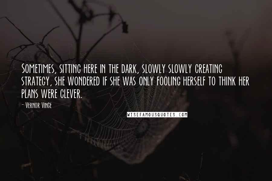 Vernor Vinge quotes: Sometimes, sitting here in the dark, slowly slowly creating strategy, she wondered if she was only fooling herself to think her plans were clever.