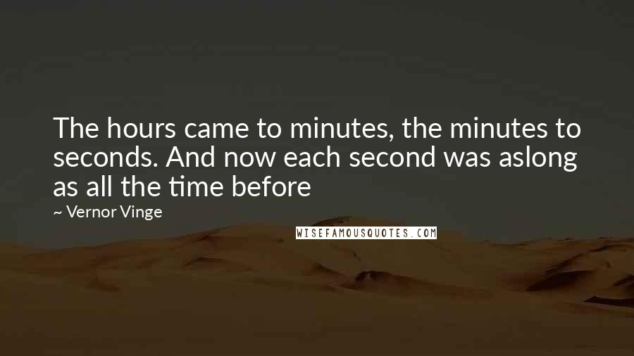 Vernor Vinge quotes: The hours came to minutes, the minutes to seconds. And now each second was aslong as all the time before