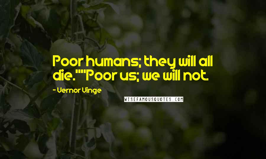 """Vernor Vinge quotes: Poor humans; they will all die.""""""""Poor us; we will not."""