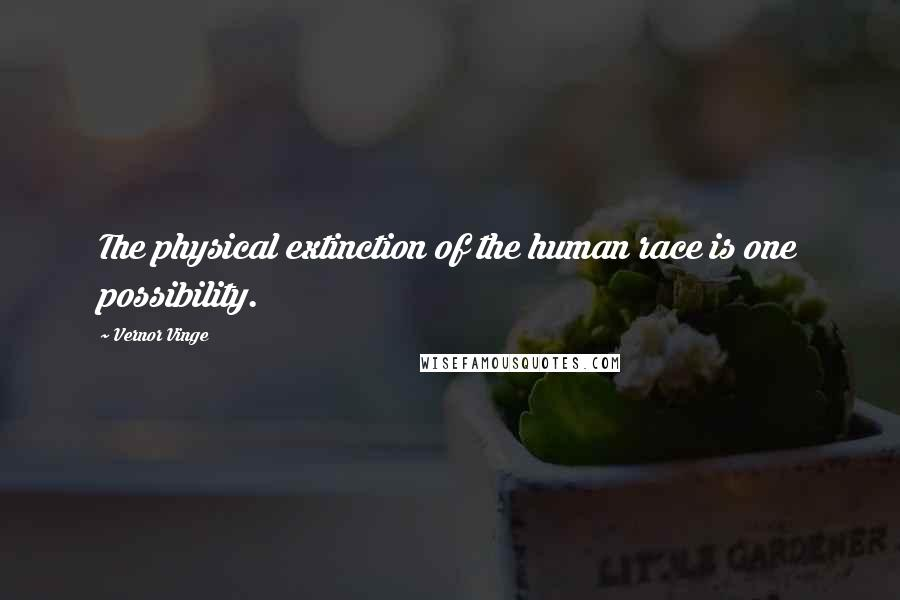 Vernor Vinge quotes: The physical extinction of the human race is one possibility.