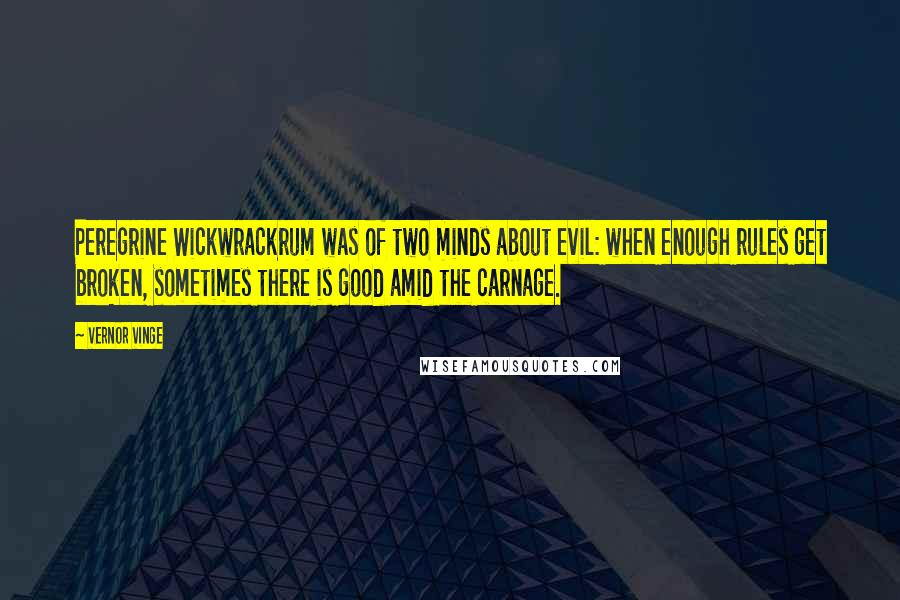 Vernor Vinge quotes: Peregrine Wickwrackrum was of two minds about evil: when enough rules get broken, sometimes there is good amid the carnage.