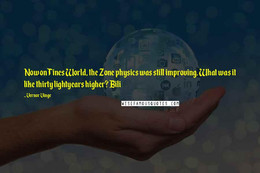 Vernor Vinge quotes: Now on Tines World, the Zone physics was still improving. What was it like thirty lightyears higher? Bili