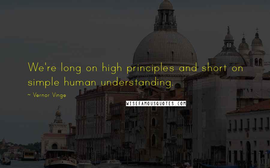 Vernor Vinge quotes: We're long on high principles and short on simple human understanding.