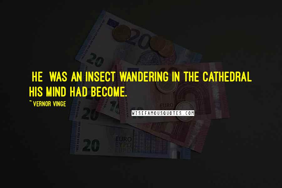 Vernor Vinge quotes: [He] was an insect wandering in the cathedral his mind had become.