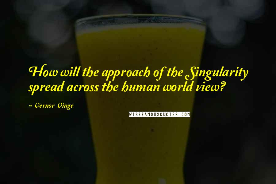 Vernor Vinge quotes: How will the approach of the Singularity spread across the human world view?