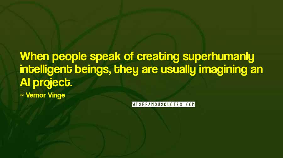 Vernor Vinge quotes: When people speak of creating superhumanly intelligent beings, they are usually imagining an AI project.