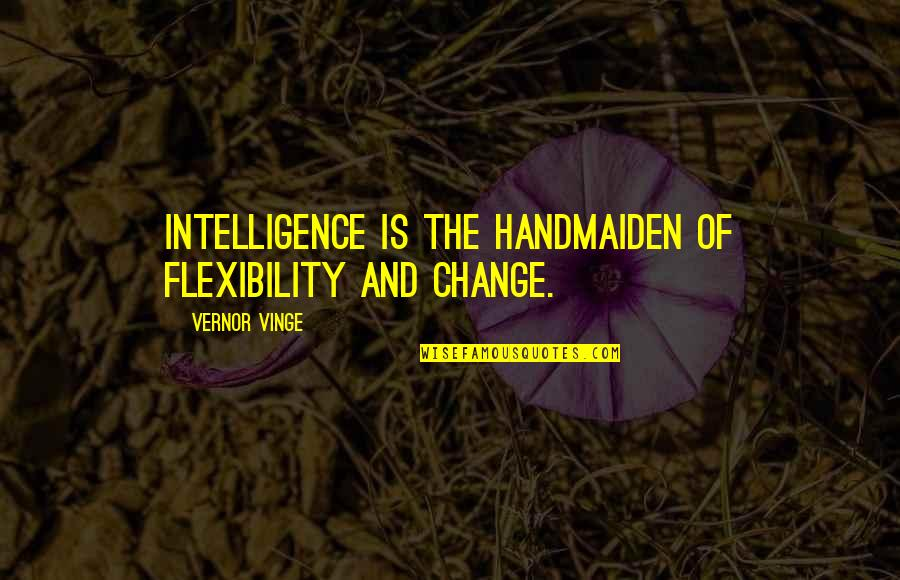 Vernor's Quotes By Vernor Vinge: Intelligence is the handmaiden of flexibility and change.