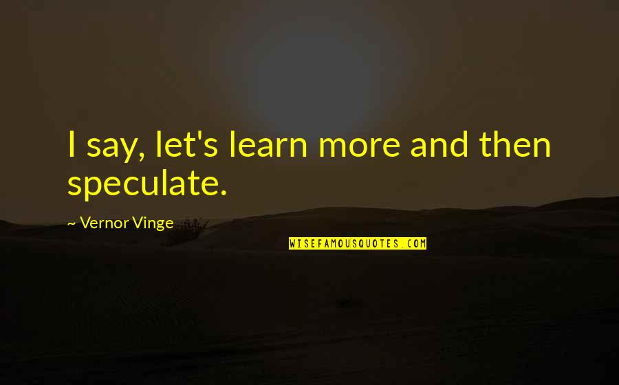 Vernor's Quotes By Vernor Vinge: I say, let's learn more and then speculate.