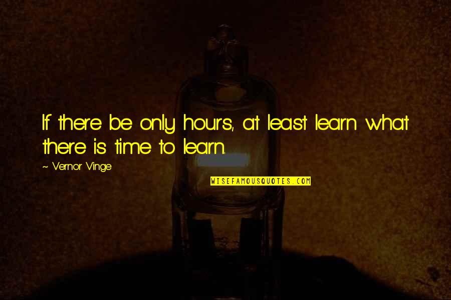 Vernor's Quotes By Vernor Vinge: If there be only hours, at least learn