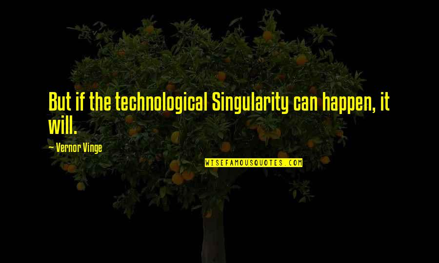 Vernor's Quotes By Vernor Vinge: But if the technological Singularity can happen, it