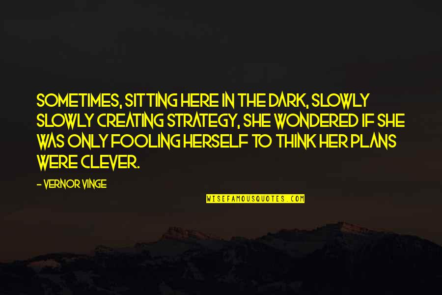 Vernor's Quotes By Vernor Vinge: Sometimes, sitting here in the dark, slowly slowly