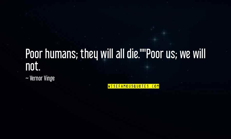 """Vernor's Quotes By Vernor Vinge: Poor humans; they will all die.""""""""Poor us; we"""