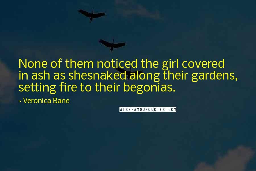 Veronica Bane quotes: None of them noticed the girl covered in ash as shesnaked along their gardens, setting fire to their begonias.