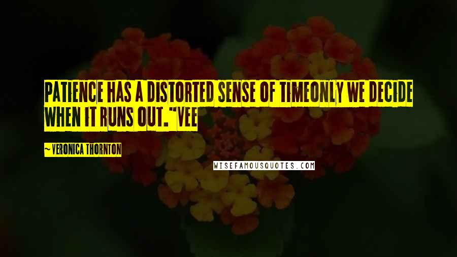 """Veronica Thornton quotes: Patience has a distorted sense of timeonly we decide when it runs out.""""Vee"""