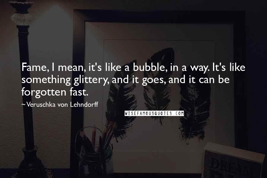Veruschka Von Lehndorff quotes: Fame, I mean, it's like a bubble, in a way. It's like something glittery, and it goes, and it can be forgotten fast.