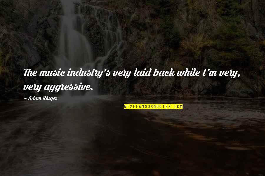 Very Aggressive Quotes By Adam Kluger: The music industry's very laid back while I'm