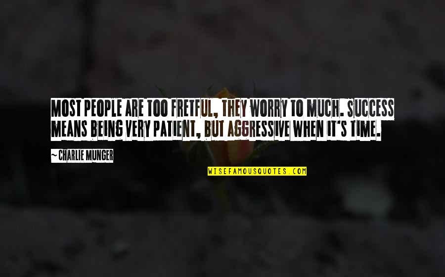 Very Aggressive Quotes By Charlie Munger: Most people are too fretful, they worry to