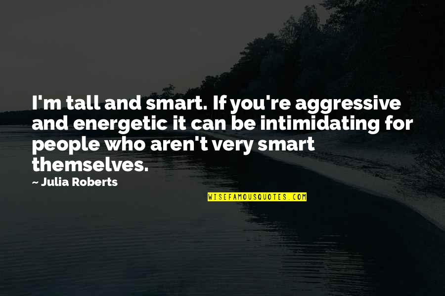 Very Aggressive Quotes By Julia Roberts: I'm tall and smart. If you're aggressive and