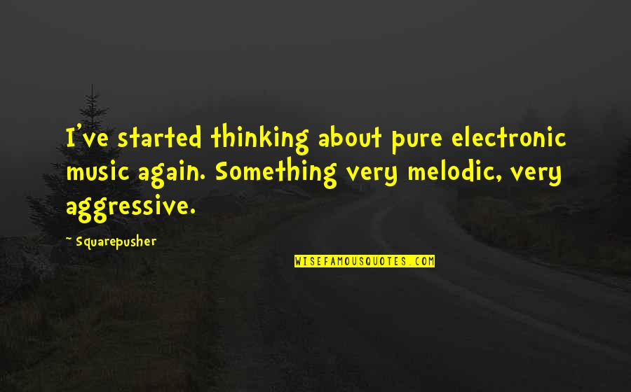 Very Aggressive Quotes By Squarepusher: I've started thinking about pure electronic music again.