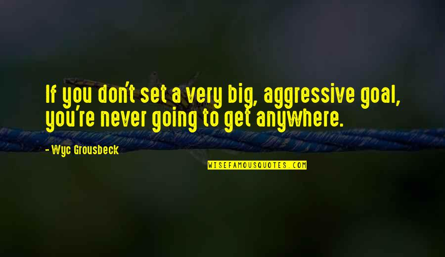 Very Aggressive Quotes By Wyc Grousbeck: If you don't set a very big, aggressive