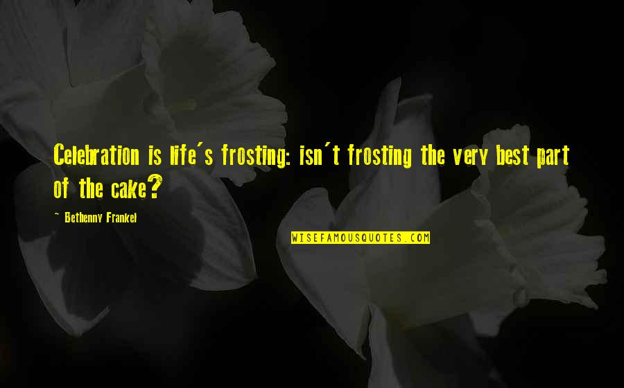 Very Best Quotes By Bethenny Frankel: Celebration is life's frosting: isn't frosting the very