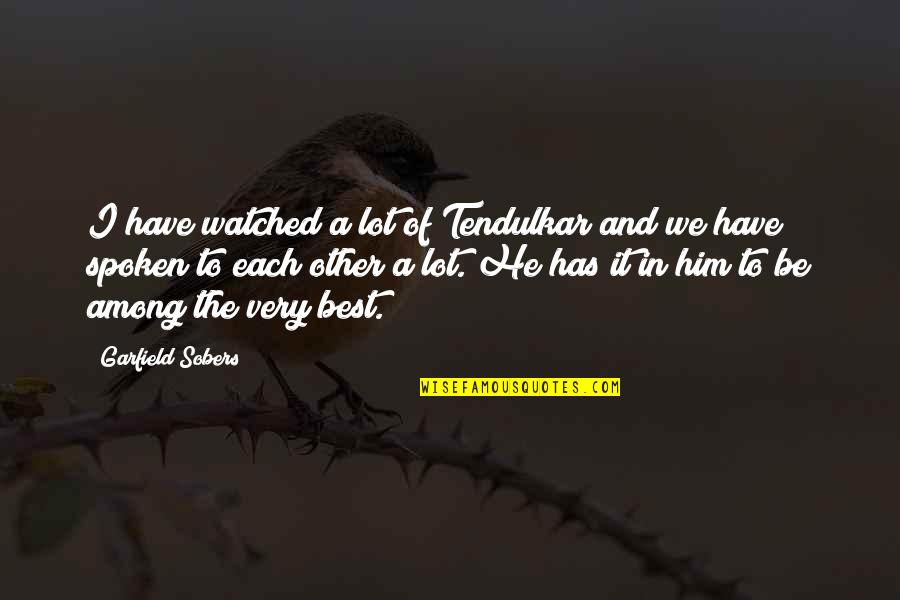 Very Best Quotes By Garfield Sobers: I have watched a lot of Tendulkar and