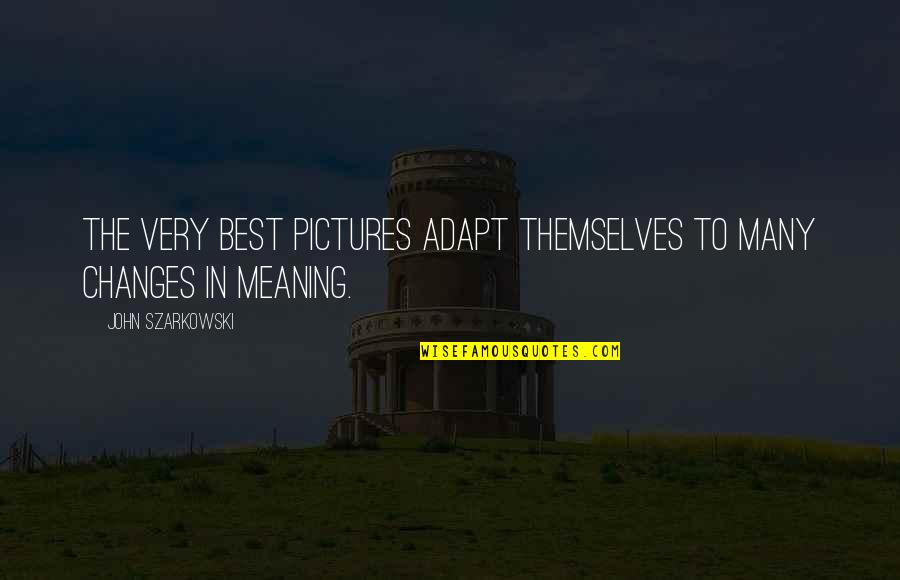Very Best Quotes By John Szarkowski: The very best pictures adapt themselves to many