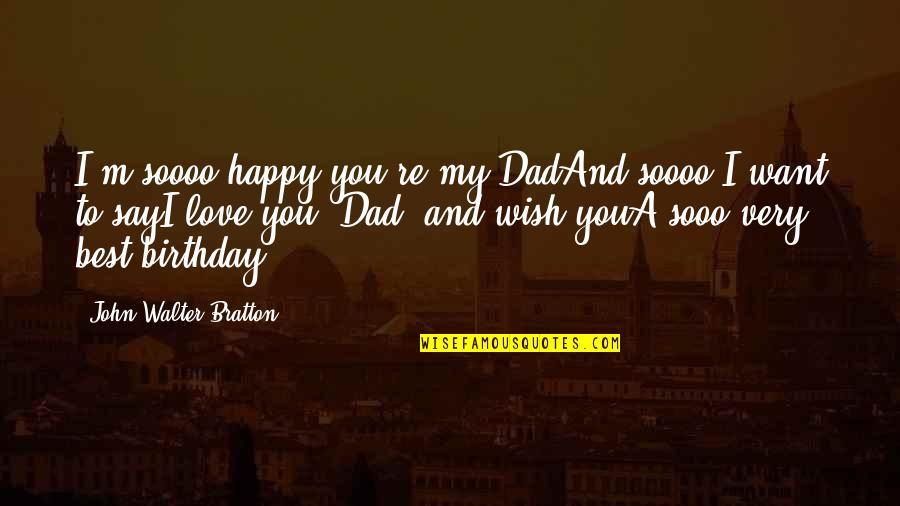 Very Best Quotes By John Walter Bratton: I'm soooo happy you're my DadAnd soooo I