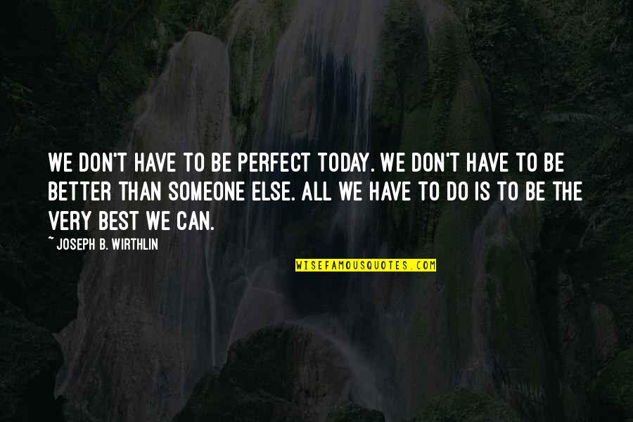 Very Best Quotes By Joseph B. Wirthlin: We don't have to be perfect today. We