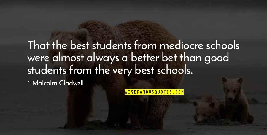 Very Best Quotes By Malcolm Gladwell: That the best students from mediocre schools were