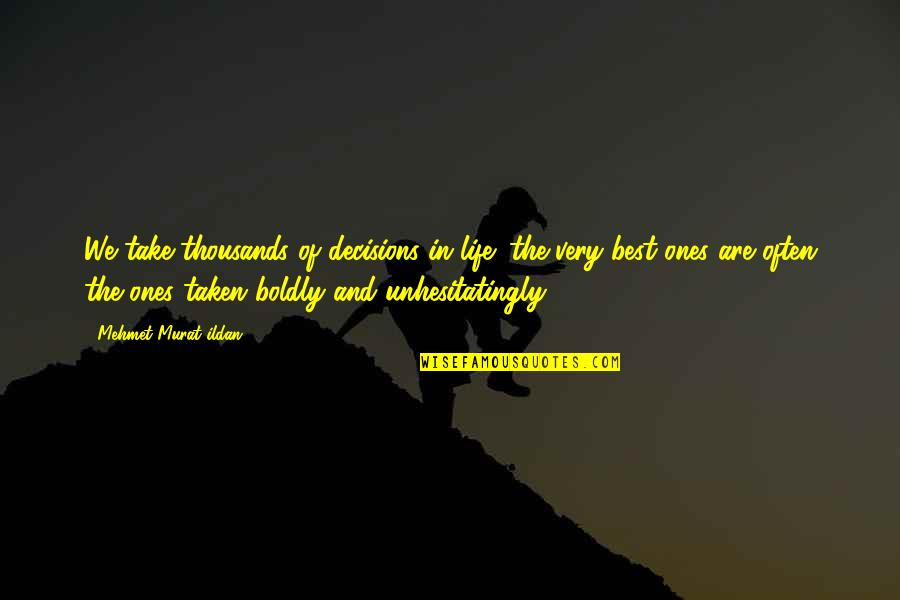 Very Best Quotes By Mehmet Murat Ildan: We take thousands of decisions in life; the