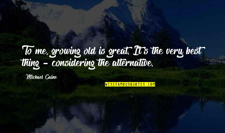 Very Best Quotes By Michael Caine: To me, growing old is great. It's the