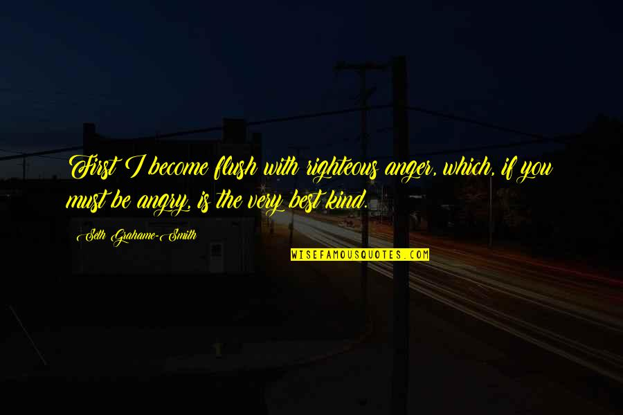 Very Best Quotes By Seth Grahame-Smith: First I become flush with righteous anger, which,