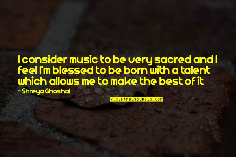Very Best Quotes By Shreya Ghoshal: I consider music to be very sacred and