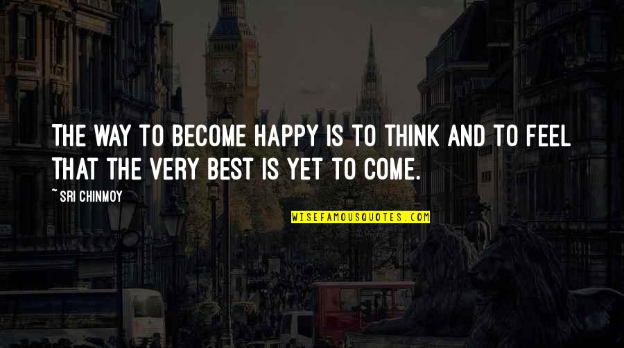 Very Best Quotes By Sri Chinmoy: The way to become happy Is to think