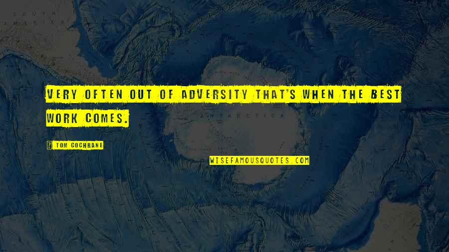 Very Best Quotes By Tom Cochrane: Very often out of adversity that's when the