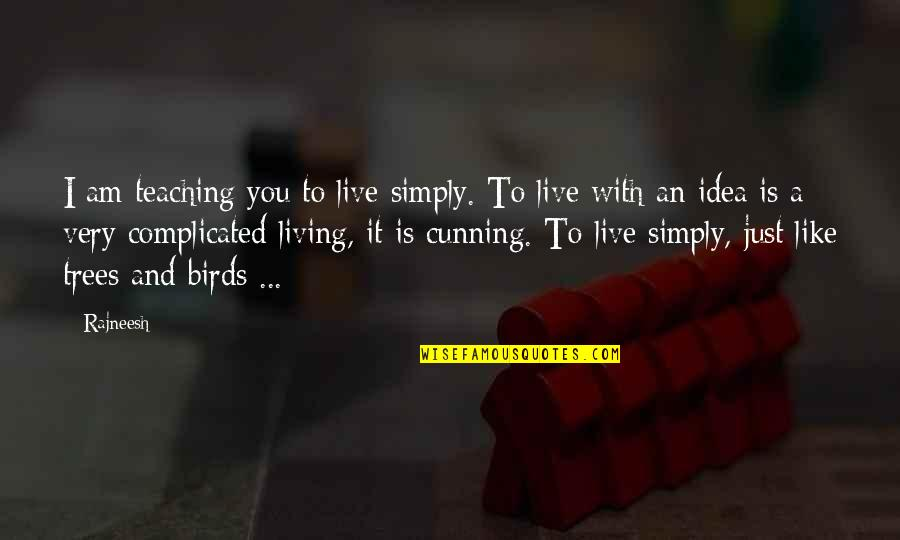 Very Cunning Quotes By Rajneesh: I am teaching you to live simply. To