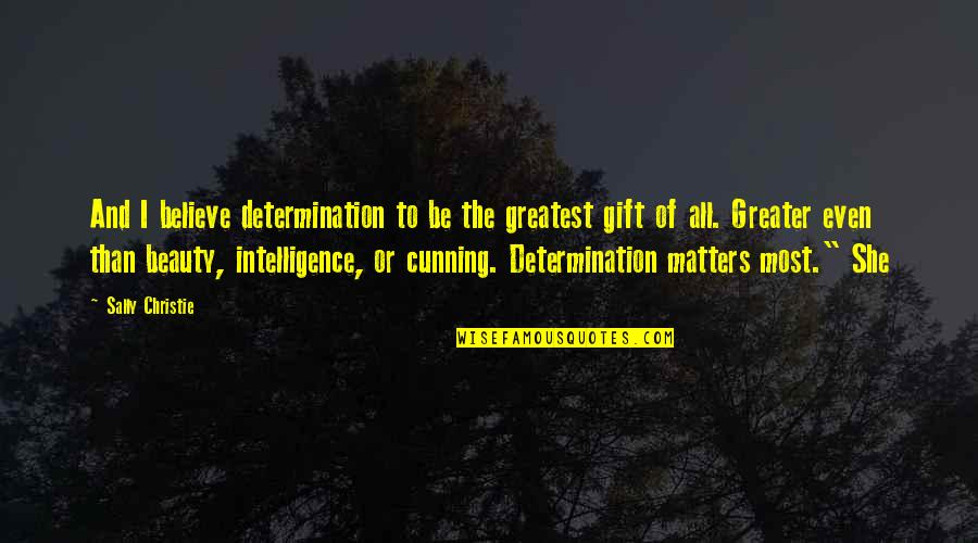 Very Cunning Quotes By Sally Christie: And I believe determination to be the greatest