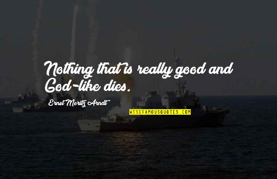Very Cute And Short Quotes By Ernst Moritz Arndt: Nothing that is really good and God-like dies.