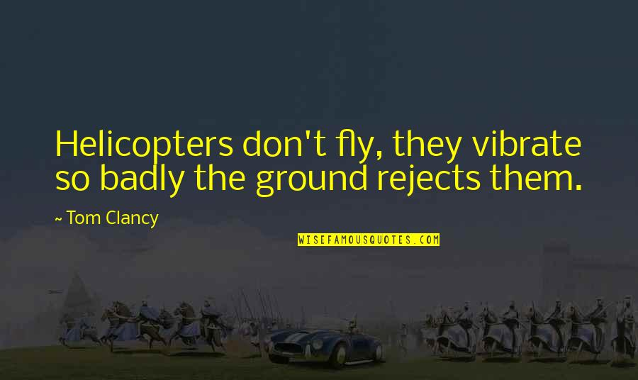 Very Cute And Short Quotes By Tom Clancy: Helicopters don't fly, they vibrate so badly the