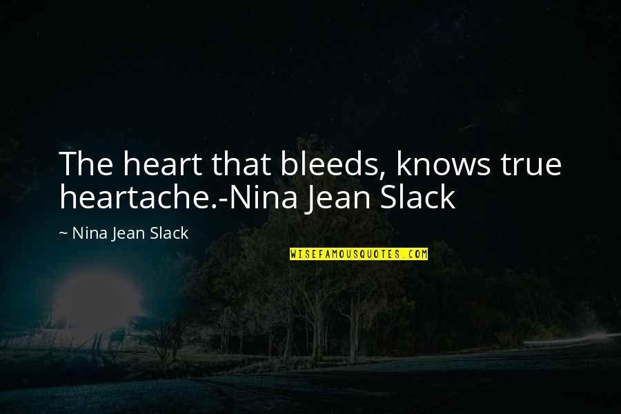 Very Emotional Heart Touching Quotes By Nina Jean Slack: The heart that bleeds, knows true heartache.-Nina Jean
