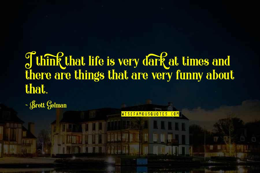 Very Funny Life Quotes By Brett Gelman: I think that life is very dark at